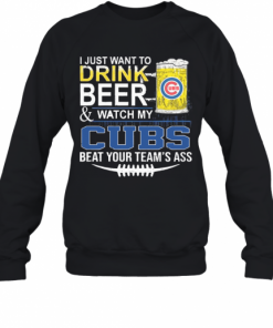I Just Want To Drink Beer And Watch My Cubs Beat Your Team'S Ass T-Shirt Unisex Sweatshirt