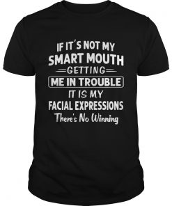 If Its Not My Smart Mouth Getting Me In Trouble Its My Facial Expressions There Is No Winning shi Unisex