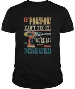 If Pawpaw Cant Fix It Were All Screwed  Unisex