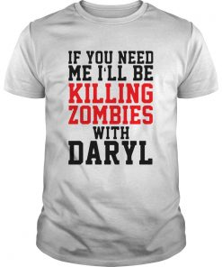 If you need me ill be killing zombies with daryl  Unisex
