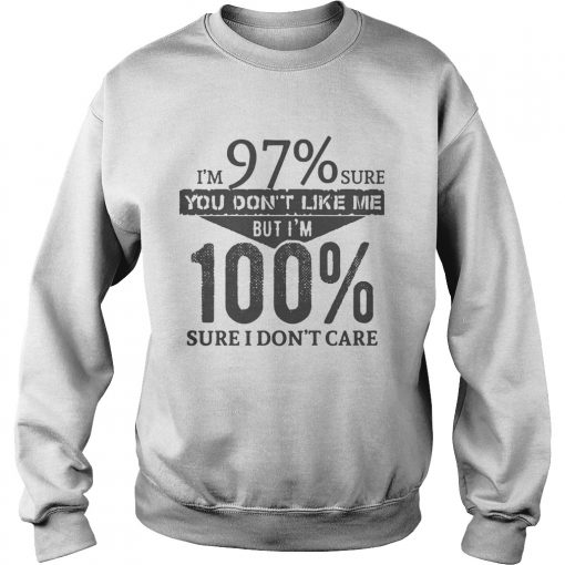 Im 97 Sure You Dont Like Me But Im 100 Sure I Dont Care  Sweatshirt