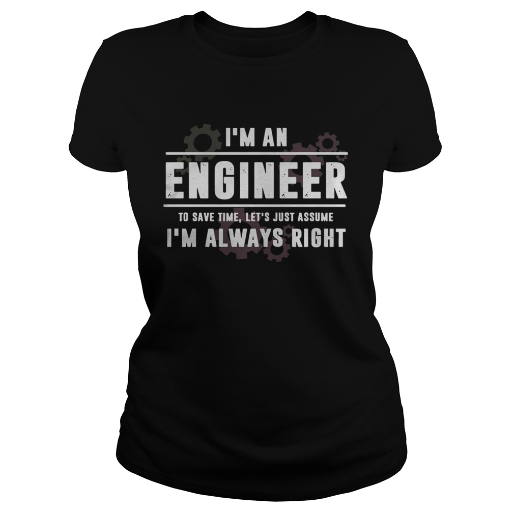 Im An Engineer To Save Time Lets Just Assume Im Always Right Classic Ladies