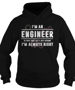 Im An Engineer To Save Time Lets Just Assume Im Always Right  Hoodie