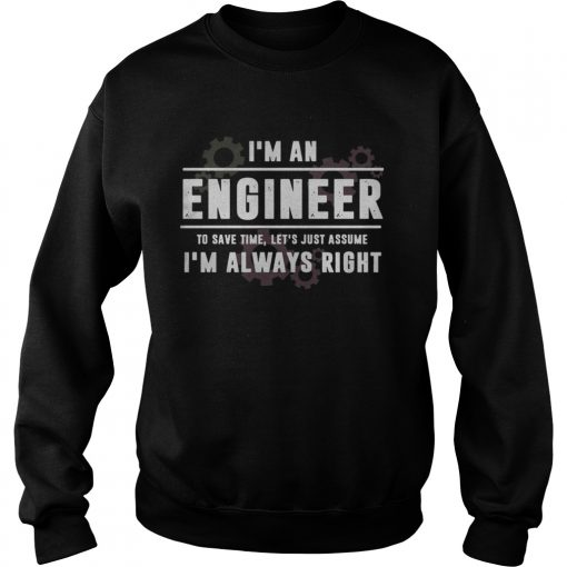 Im An Engineer To Save Time Lets Just Assume Im Always Right  Sweatshirt