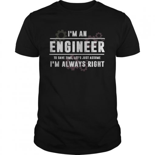 Im An Engineer To Save Time Lets Just Assume Im Always Right  Unisex