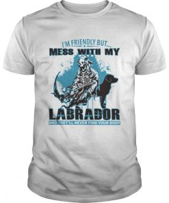 Im Friendly But Mess With My Labrador And Theyll Never Find Your Body  Unisex