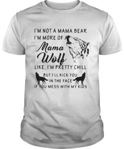 Im Not A Mama Bear Im More Of Mama Wolf Like Im Pretty Chill  Unisex