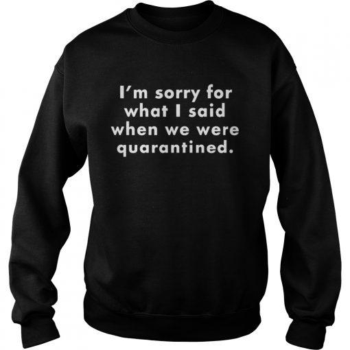 Im sorry for what I said when we were quarantined  Sweatshirt