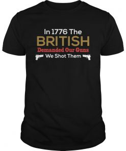 In 1776 The British Demanded Our Guns We Shot Them  Unisex
