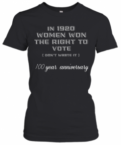 In 1920 Women Won The Right To Vote Don'T Waste It 100 Year Anniversary T-Shirt Classic Women's T-shirt