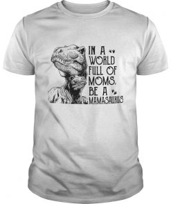 In A World Full Of Moms Be A Mamasaurus TShirt Unisex