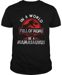In A World Full Of Moms Be A Mamasaurus  Unisex
