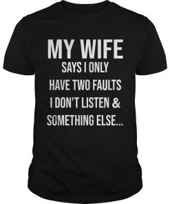 Krazy Tees My Wife Says I Only Have Two Faults I Dont Listen And Something Else  Unisex