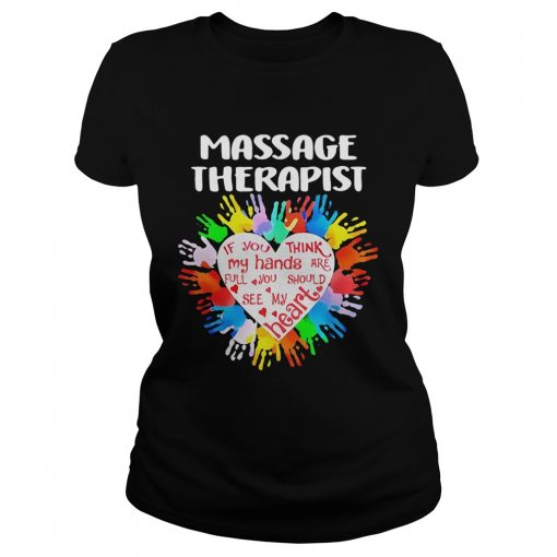 Massage Therapist If You Think My Hands Are Full You Should See My Heart  Classic Ladies