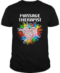 Massage Therapist If You Think My Hands Are Full You Should See My Heart  Unisex