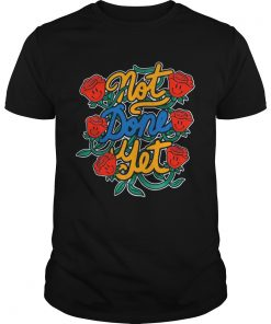 Not Done Yet Rose 25  Unisex