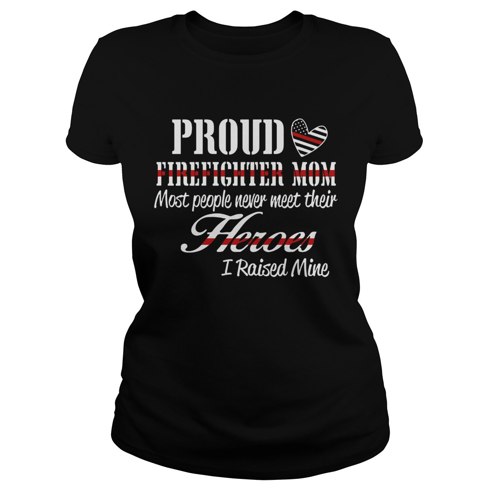 Proud Firefighter Mom Most People Never Meet Their Heroes I Raised Mine Classic Ladies
