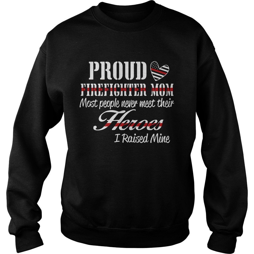 Proud Firefighter Mom Most People Never Meet Their Heroes I Raised Mine Sweatshirt