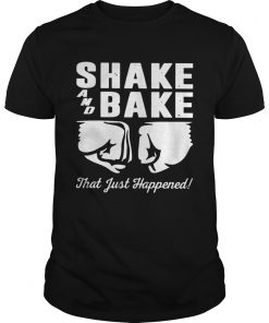 Shake and bake that just happened  Unisex