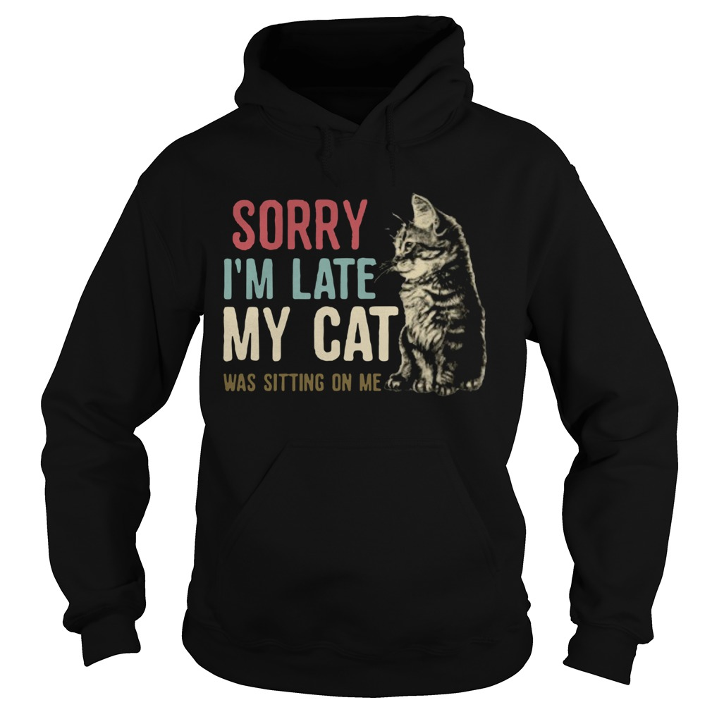 Sorry Im Late My Cat Was Sitting On Me Hoodie