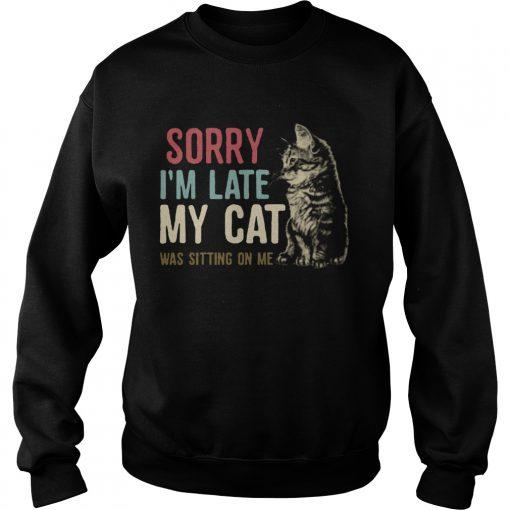 Sorry Im Late My Cat Was Sitting On Me  Sweatshirt
