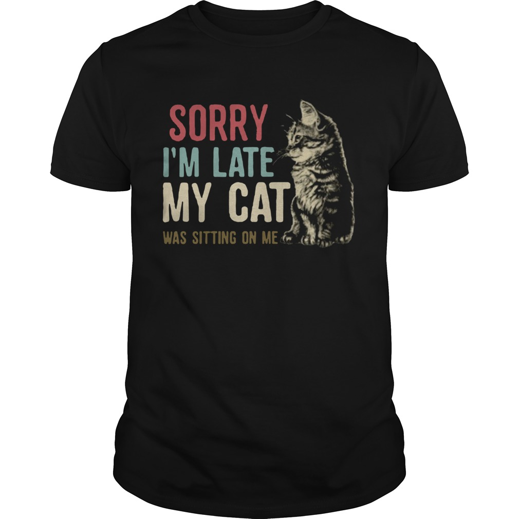 Sorry Im Late My Cat Was Sitting On Me Unisex