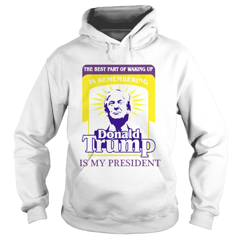 The Best Part Of Waking Up Is Remembering Donald Trump Is My President Hoodie