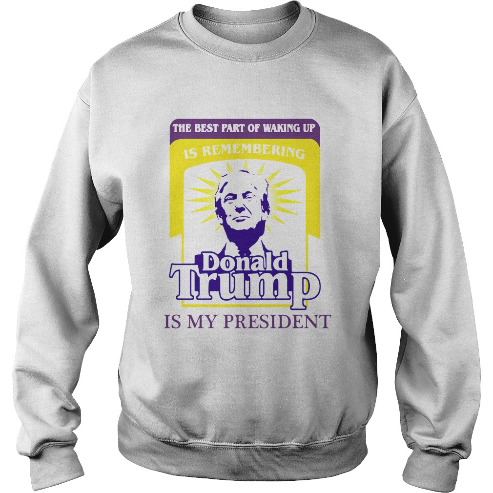 The Best Part Of Waking Up Is Remembering Donald Trump Is My President Sweatshirt