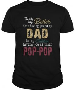The Only Thing Better Than Having You As My Dad Is My Children Pop Pop  Unisex