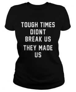 Tough Times Didnt Break Us They Made Us  Classic Ladies