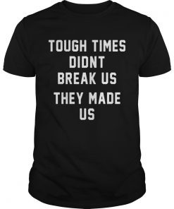 Tough Times Didnt Break Us They Made Us  Unisex