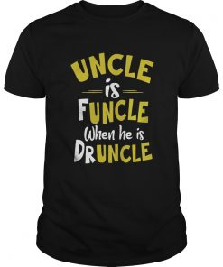 Uncle Is Funcle When He Is Druncle  Unisex