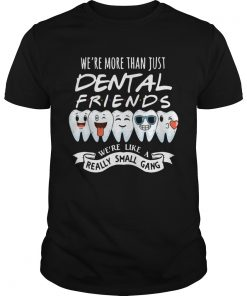 Were More Than Just Dental Friends Were Like A Really Small Gang  Unisex