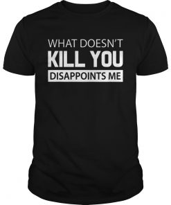 What doesnt kill you disappoints me  Unisex