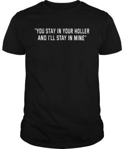 You Stay in your holler and Ill stay in mine  Unisex