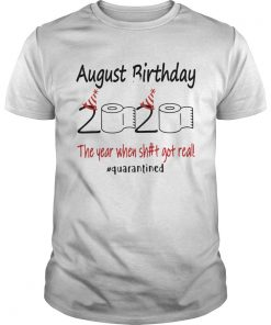 1586144613August Birthday The Year When Shit Got Real Quarantined  Unisex