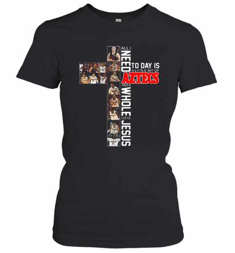 All I Need Today Is A Little Bit Of Aztecs And A Whole Lot Of Jesus T-Shirt Classic Women's T-shirt