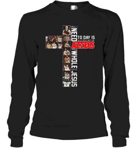 All I Need Today Is A Little Bit Of Aztecs And A Whole Lot Of Jesus T-Shirt Long Sleeved T-shirt
