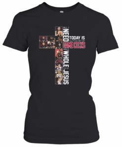 All I Need Today Is A Little Bit Of Game Cocks And A Whole Lot Of Jesus T-Shirt Classic Women's T-shirt