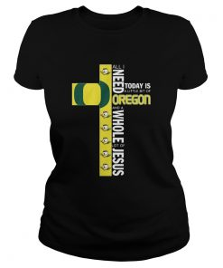 All I Need Today Is A Little Bit Of Oregon And Whole Lot Of Jesus  Classic Ladies