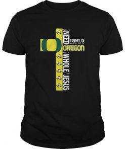 All I Need Today Is A Little Bit Of Oregon And Whole Lot Of Jesus  Unisex
