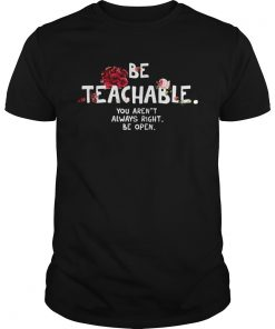 Be Teachable You Arent Always Right Be Open  Unisex
