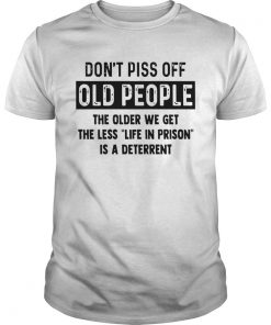 Dont Piss Off Old People The Older We Get The  Unisex