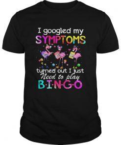 Flamingos I Googled My Symptoms Turned Out I Just Need To Play Bingo  Unisex