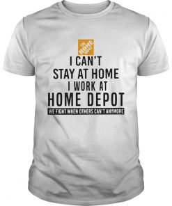I Cant Stay At Home I Work At Home Depot We Fight When Others Cant Anymore  Unisex