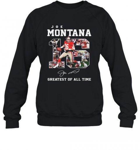 16 Joe Montana Greatest Of All Time Signature T-Shirt Unisex Sweatshirt