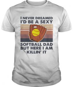 I Never Dreamed Id Be A Sexy Baseball Dad But Here I Am Killin It Vintage  Unisex