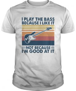 I Play The Bass Because I Like It Not Because Im Good At It Vintage  Unisex
