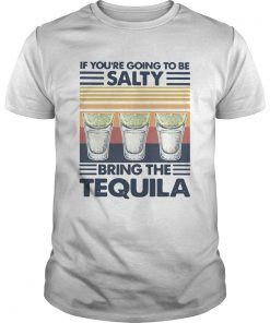 If Youre Going To Be Salty Bring The Tequila Vintage  Unisex