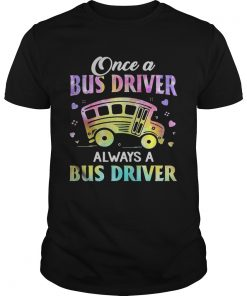 Once A Bus Driver Always A Bus Driver  Unisex